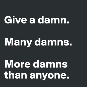 Give-a-damn-Many-damns-More-damns-than-anyone